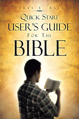 Quick Start User's Guide for the Bible, Ball, James E.