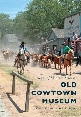 Old Cowtown Museum (Images of Modern America), Keith Wondra, Barb Myers