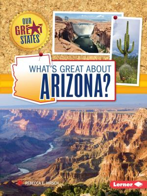 What's Great about Arizona? (Our Great States), Rebecca E. Hirsch