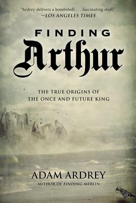 Image for Finding Arthur: The True Origins of the Once and Future King