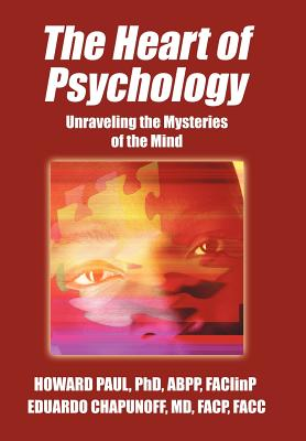 The Heart of Psychology: Unraveling the Mysteries of the Mind, Paul Phd Abpp, Howard; Chapunoff MD Facp Facc, Faclinp Eduardo