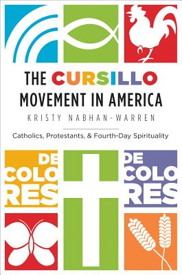 The Cursillo Movement in America: Catholics, Protestants, and Fourth-Day Spirituality, Kristy Nabhan-Warren