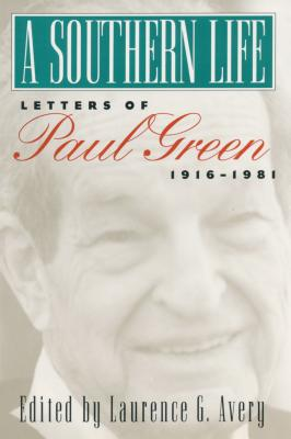 A Southern Life: Letters of Paul Green, 1916-1981