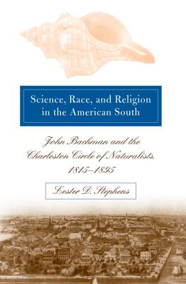 Science, Race, and Religion in the American South: John Bachman and the Charleston Circle of Naturalists, 1815-1895, Stephens, Lester D.