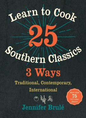 LEARN TO COOK 25 SOUTHERN CLASSICS 3 WAYS: TRADITIONAL, CONTEMPORARY, INTERNATIONAL, BRULE, JENNIFER