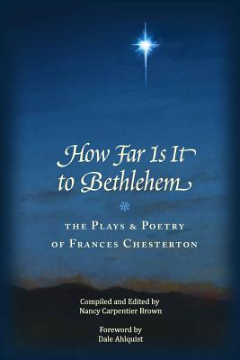 How Far Is It To Bethlehem: The Plays and Poetry of Frances Chesterton, Nancy Carpentier Brown, Frances A. Chesterton