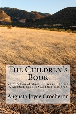 The Children's Book: A Collection of Short Stories and Poems; A Mormon Book for Mormon Children, Crocheron, Augusta Joyce