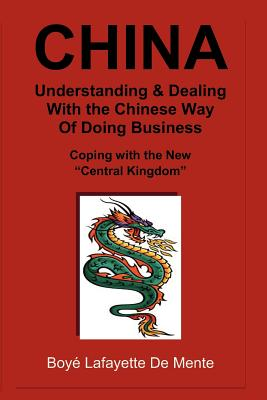 "CHINA Understanding & Dealing with the Chinese Way of Doing Business!: Coping with the New ""Central Kingdom"", De Mente, Boye Lafayette"