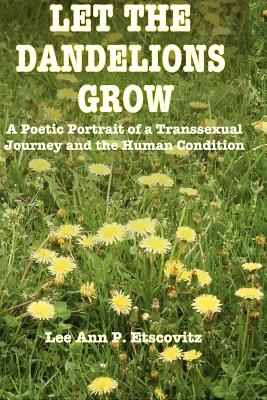 Let the Dandelions Grow: A Poetic Portrait of a Transsexual Journey and the Human Condition, Etscovitz Ed.D.,, Lee Ann P.