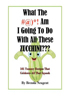 What The #@)*! Am I Going To Do With All These Zucchini???: 101 Yummy Recipes That Celebrate All That Squash, Neugent, Brenda