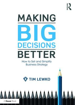 Making Big Decisions Better: How to Set and Simplify Business Strategy, Lewko, Tim