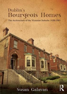 Dublin's Bourgeois Homes: Building the Victorian Suburbs, 1850-1901, Galavan, Susan