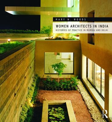 Women Architects in India: Histories of Practice in Mumbai and Delhi, Woods, Mary N.