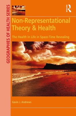 Image for Non-Representational Theory & Health: The Health in Life in Space-Time Revealing (Geographies of Health Series)