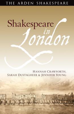 Shakespeare in London (The Arden Shakespeare), Crawforth, Hannah; Dustagheer, Sarah; Young, Jennifer