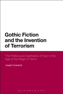 Gothic Fiction and the Invention of Terrorism: The Politics and Aesthetics of Fear in the Age of the Reign of Terror, Crawford, Joseph
