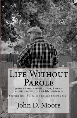 Life Without Parole: Justice being served or not, being a victim carries its own life sentence.  Serving life in a prison no one knows about., Moore, John D.
