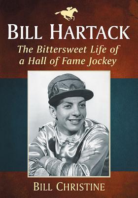 Bill Hartack: The Bittersweet Life of a Hall of Fame Jockey, Bill Christine