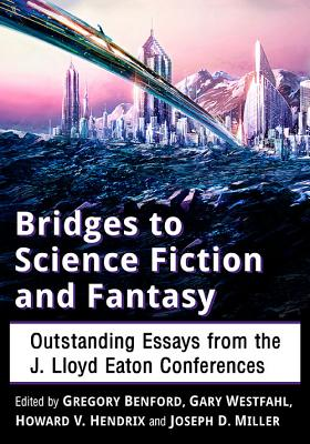 Bridges to Science Fiction and Fantasy: Outstanding Essays from the J. Lloyd Eaton Conferences, Gregory Benford; Gary Westfahl; Howard V. Hendrix; Joseph D. Miller