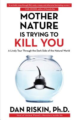 Mother Nature Is Trying to Kill You: A Lively Tour Through the Dark Side of the Natural World, Riskin Ph.D., Dan