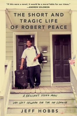 The Short and Tragic Life of Robert Peace: A Brilliant Young Man Who Left Newark for the Ivy League, Hobbs, Jeff