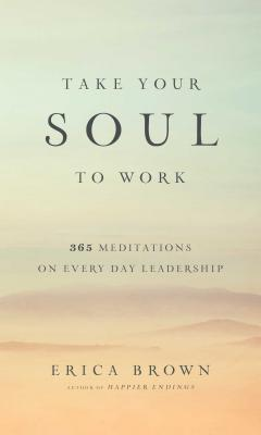 Image for Take Your Soul to Work: 365 Meditations on Every Day Leadership