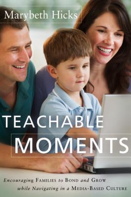 Image for Teachable Moments: Using Everyday Encounters With Media And Culture To Instill Conscience, Character, And Faith