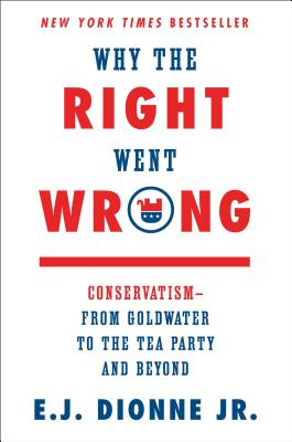 Image for Why the Right Went Wrong: Conservatism--From Goldwater to the Tea Party and Beyo