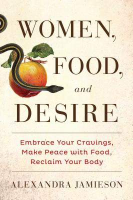 Image for Women, Food, and Desire: Embrace Your Cravings, Make Peace with Food, Reclaim Your Body