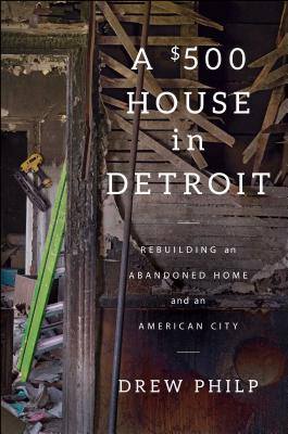 Image for A $500 House in Detroit: Rebuilding an Abandoned Home and an American City