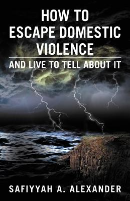 How to Escape Domestic Violence: And Live to Tell about It, Alexander, Safiyyah A