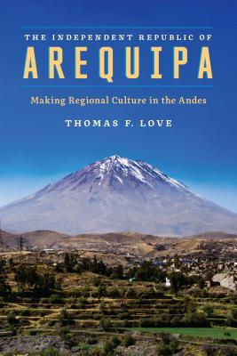 Image for The Independent Republic of Arequipa: Making Regional Culture in the Andes (Joe R. and Teresa Lozano Long Series in Latin American and Latino Art and Culture)