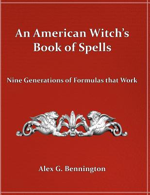 An American Witch's Book of Spells: Nine Generations of Formulas that Work, Bennington, Alex G.