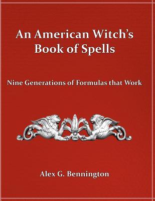 An American Witch's Book of Spells: Nine Generations of Formulas that Work, Bennington, Alex G.