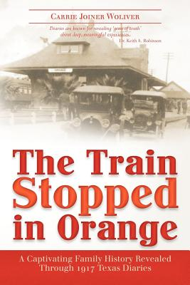 The Train Stopped in Orange: A Captivating Family History Revealed Through 1917 Texas Diaries, Woliver, Carrie Joiner