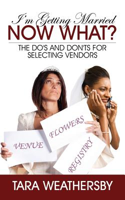 I'm Getting Married Now What?: The Do's and Don'ts for Selecting Vendors, Weathersby, Tara