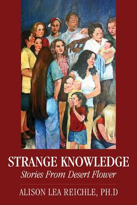 Strange Knowledge: Stories from Desert Flower, Reichle Phd, Alison Lea