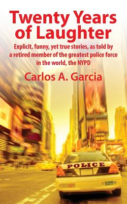 Twenty Years of Laughter: Explicit, Funny, Yet True Stories, as Told by a Retired Member of the Greatest Police Force in the World, the NYPD, Garcia, Carlos A.