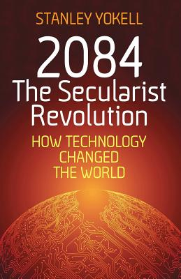 2084 The Secularist Revolution: How Technology Changed the World, Yokell, Stanley