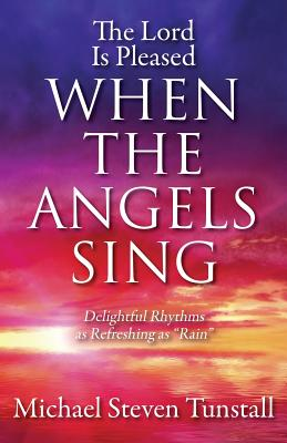 """The Lord Is Pleased When the Angels Sing: Delightful Rhythms as Refreshing as """"Rain"""", Tunstall, Michael Steven"""