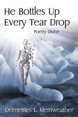 He Bottles Up Every Tear Drop: Poetry Divine, Merriweather, Demetries L.
