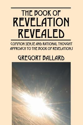 The Book of Revelation Revealed: Common Sense and Rational Thought Approach to the Book of Revelations, Ballard, Gregory