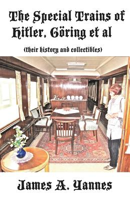 The Special Trains of Hitler, G�ring et al: (their history and collectibles), Yannes, James A