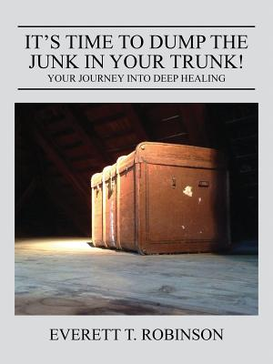 It's Time to Dump the Junk in Your Trunk! Your Journey Into Deep Healing, Robinson, Everett T.