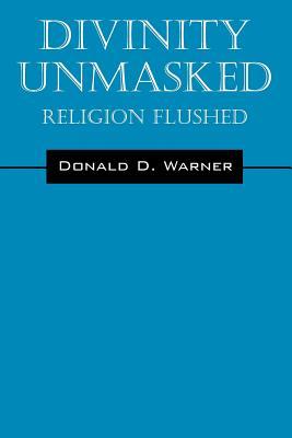Divinity Unmasked: Religion Flushed, Warner, Donald D.