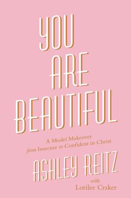 You Are Beautiful: A Model Makeover from Insecure to Confident in Christ, Reitz, Ashley