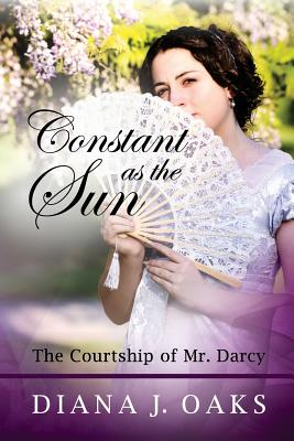 Constant as the Sun: The Courtship of Mr. Darcy (One Thread Pulled) (Volume 2), Diana J Oaks