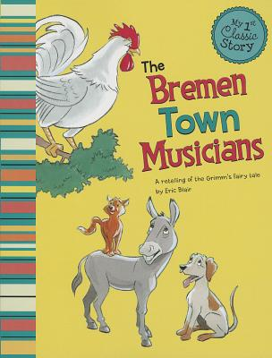 The Bremen Town Musicians: A Retelling of the Grimm's Fairy Tale (My First Classic Story), Blair, Eric