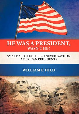 He Was A President, Wasn't He?: Smart-Alec Lectures I Never Gave On American Presidents, William P. Hild (Author)