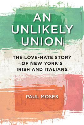 An Unlikely Union: The Love-Hate Story of New York's Irish and Italians, Moses, Paul